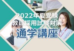 2022年夏受験教員採用試験対策 通学講座 受付中!